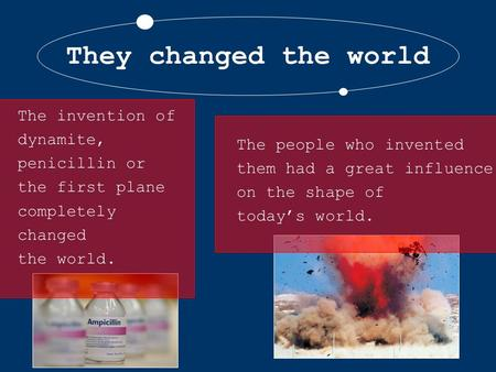 They changed the world The people who invented them had a great influence on the shape of today's world. The invention of dynamite, penicillin or the first.