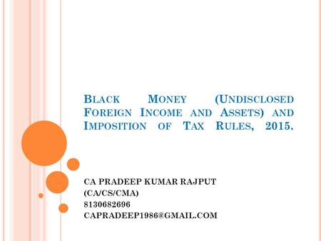 B LACK M ONEY (U NDISCLOSED F OREIGN I NCOME AND A SSETS ) AND I MPOSITION <strong>OF</strong> T AX R ULES, 2015. CA PRADEEP KUMAR <strong>RAJPUT</strong> (CA/CS/CMA) 8130682696