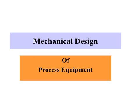 Mechanical Design Of Process Equipment Objectives Select suitable material of construction Specify design temperature and pressure Calculate wall thickness.