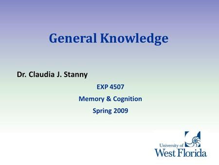 General Knowledge Dr. Claudia J. Stanny EXP 4507 Memory & Cognition Spring 2009.