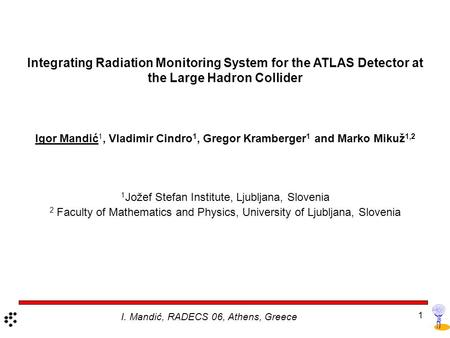 1 Integrating Radiation Monitoring System for the ATLAS Detector at the Large Hadron Collider Igor Mandić 1, Vladimir Cindro 1, Gregor Kramberger 1 and.