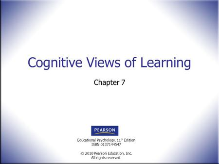 Educational Psychology, 11 th Edition ISBN 0137144547 © 2010 Pearson Education, Inc. All rights reserved. Cognitive Views of Learning Chapter 7.