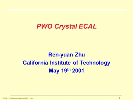 US CMS Collaboration Meeting, May 19, 2001 1 PWO Crystal ECAL Ren-yuan Zhu California Institute of Technology May 19 th 2001.