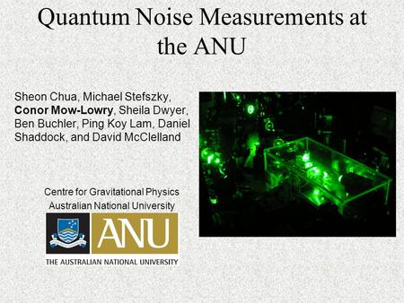 Quantum Noise Measurements at the ANU Sheon Chua, Michael Stefszky, Conor Mow-Lowry, Sheila Dwyer, Ben Buchler, Ping Koy Lam, Daniel Shaddock, and David.
