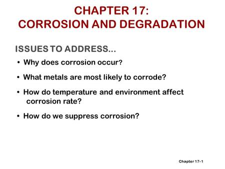 Chapter 17- ISSUES TO ADDRESS... Why does corrosion occur ? 1 What metals are most likely to corrode? How do temperature and environment affect corrosion.