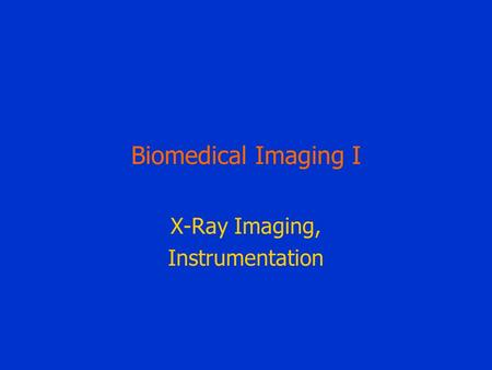 Biomedical Imaging I X-<strong>Ray</strong> Imaging, Instrumentation.