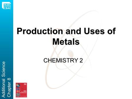 Production and Uses of Metals CHEMISTRY 2 Additional Science Chapter 8.