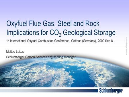 Schlumberger Private Oxyfuel Flue Gas, Steel and Rock Implications for CO 2 Geological Storage 1 st International Oxyfuel Combustion Conference, Cottbus.