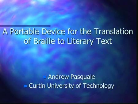 A Portable Device for the Translation of Braille to Literary Text n Andrew Pasquale n Curtin University of Technology.