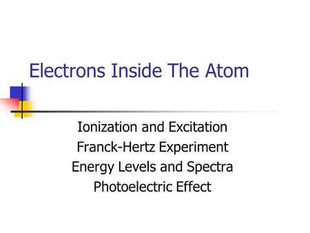 Electrons Inside The Atom Ionization and Excitation Franck-Hertz Experiment Energy Levels and Spectra Photoelectric Effect.