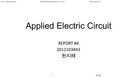1 원지혜 Dept. of Biomed. Eng.BME303:Applied Electronic CircuitKyung Hee Univ. Applied Electric Circuit REPORT #4 2012103843 원지혜.