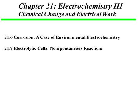 Chapter 21: Electrochemistry III Chemical Change and Electrical Work 21.6 Corrosion: A Case of Environmental Electrochemistry 21.7 Electrolytic Cells: