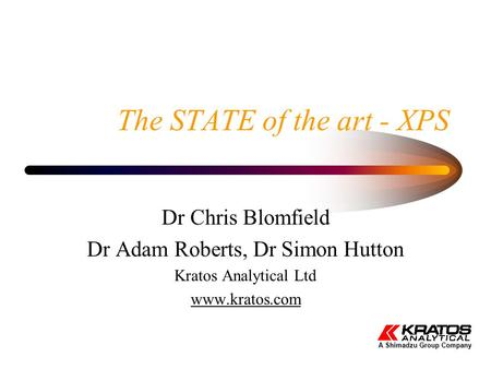 The STATE of the art - XPS Dr Chris Blomfield Dr Adam Roberts, Dr Simon Hutton Kratos Analytical Ltd www.kratos.com A Shimadzu Group Company.
