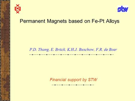Permanent Magnets based on Fe-Pt Alloys P.D. Thang, E. Brück, K.H.J. Buschow, F.R. de Boer Financial support by STW.