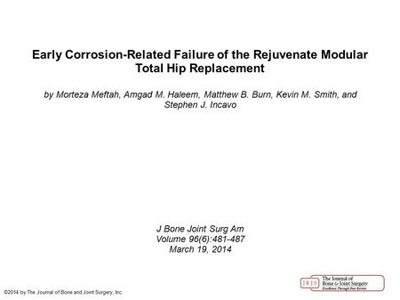 Early Corrosion-Related Failure of the Rejuvenate Modular Total Hip Replacement by Morteza Meftah, Amgad M. Haleem, Matthew B. Burn, Kevin M. Smith, and.