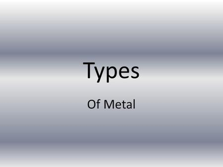 Types Of Metal. Pure metals -Single element metal -Mined from the ground -Natural metal -Examples -Copper, lead, aluminum, iron, tin, gold, silver, titanium,