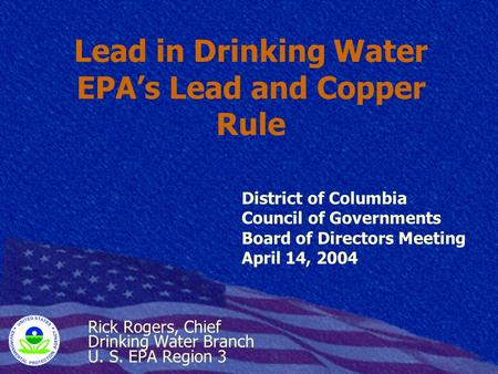 Lead in Drinking Water EPA's Lead and Copper Rule Rick Rogers, Chief Drinking Water Branch U. S. EPA Region 3 District of Columbia Council of Governments.