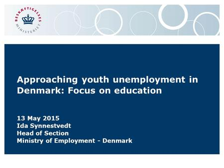 Approaching youth unemployment in Denmark: Focus on education 13 May 2015 Ida Synnestvedt Head of Section Ministry of Employment - Denmark.