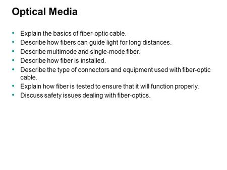 Optical Media Explain the basics of fiber-optic cable. Describe how fibers can guide light for long distances. Describe multimode and single-mode fiber.