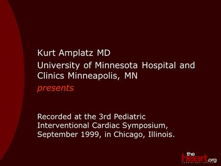 Kurt Amplatz MD University of Minnesota Hospital and Clinics Minneapolis, MN presents Recorded at the 3rd Pediatric Interventional Cardiac Symposium, September.