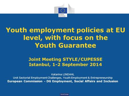 Social Europe Youth employment policies at EU level, with focus on the Youth Guarantee Joint Meeting STYLE/CUPESSE Istanbul, 1-2 September 2014 Katarina.