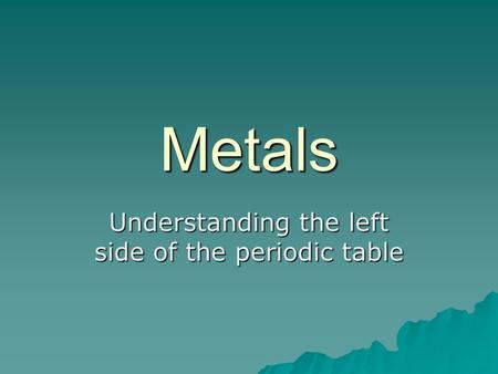 Metals Understanding the left side of the periodic table.