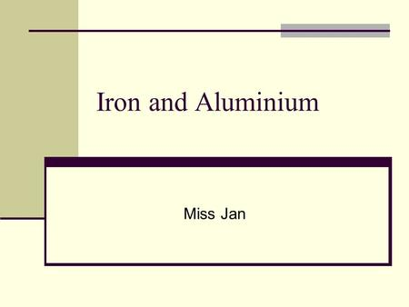 Iron and Aluminium Miss Jan. Iron and aluminium SLOs investigate the reactions of iron and aluminium with oxygen, water, and acids be able to explain.