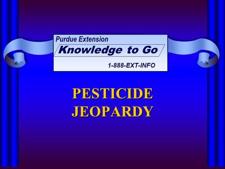 PESTICIDE JEOPARDY Purdue Extension Knowledge to Go 1-888-EXT-INFO.
