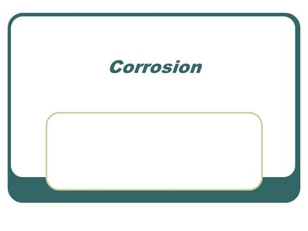 Corrosion. Corrosion-An oxidization of a metal, and the oxide flaking off. Oxidized metal is commonly called rust Most commonly oxygen will oxidize a.