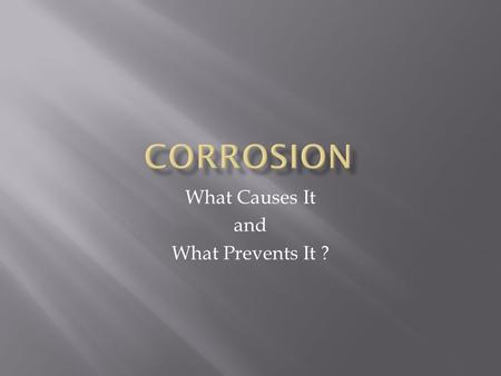 What Causes It and What Prevents It ?.  Corrosion is an electrochemical reaction.  The corrosion of metals is an example of an oxidation-reduction reaction,
