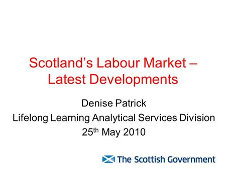 Scotland's Labour Market – Latest Developments Denise Patrick Lifelong Learning Analytical Services Division 25 th May 2010.