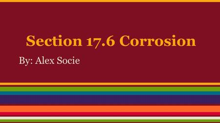 Section 17.6 Corrosion By: Alex Socie. Introduction Corrosion is, in a simplified view, the return of metals to their original state through oxidation.