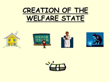 CREATION OF THE WELFARE STATE. What will I learn? I will learn about the creation of the Welfare State.