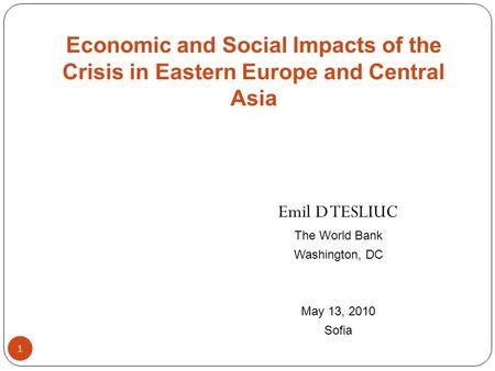 1 Emil D TESLIUC The World Bank Washington, DC May 13, 2010 Sofia Economic and Social Impacts of the Crisis in Eastern Europe and Central Asia.