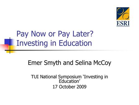Pay Now or Pay Later? Investing in Education Emer Smyth and Selina McCoy TUI National Symposium 'Investing in Education' 17 October 2009.