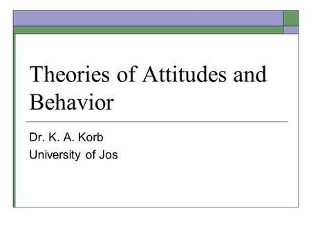 Theories of Attitudes and Behavior Dr. K. A. Korb University of Jos.