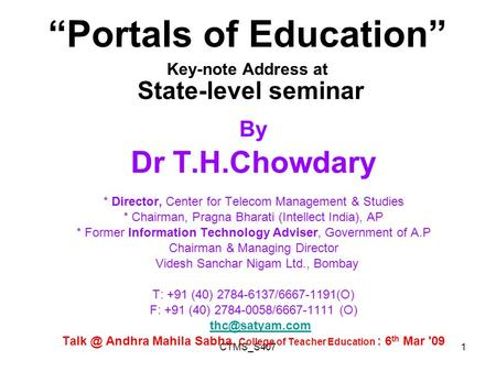 "CTMS_S4071 ""Portals <strong>of</strong> Education"" Key-note Address at State-level seminar By Dr T.H.Chowdary * Director, Center for Telecom Management & Studies * Chairman,"