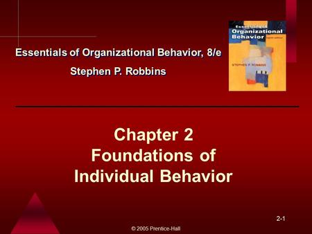© 2005 Prentice-Hall 2-1 Chapter 2 Foundations of Individual Behavior Essentials of Organizational Behavior, 8/e Stephen P. Robbins Essentials of Organizational.