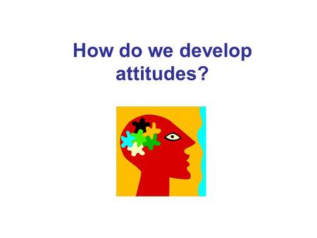 How do we develop attitudes?. Describe your attitude to this TV show. Is it positive, negative or ambivalent? Describe the factors that you think have.
