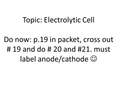 Topic: Electrolytic Cell Do now: p.19 in packet, cross out # 19 and do # 20 and #21. must label anode/cathode.