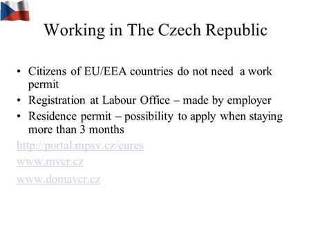 Working in The Czech Republic Citizens of EU/EEA countries do not need a work permit Registration at Labour Office – made by employer Residence permit.