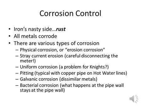 "Corrosion Control Iron's nasty side…rust All metals corrode There are various types of corrosion – Physical corrosion, or ""erosion corrosion"" – Stray."