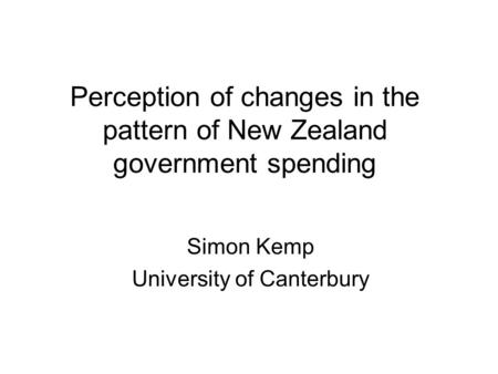 Perception of changes in the pattern of New Zealand government spending Simon Kemp University of Canterbury.