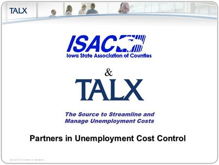 Copyright © TALX Corporation. All rights reserved. The Source to Streamline and Manage Unemployment Costs Partners in Unemployment Cost Control &
