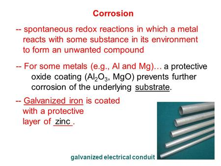 Corrosion -- spontaneous redox reactions in which a metal reacts with some substance in its environment to form an unwanted compound -- For some metals.