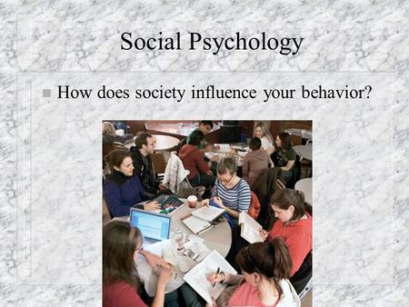 Social Psychology n How does society influence your behavior?