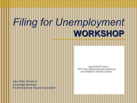 WORKSHOP Mary Ellen Goodwin Associate Secretary Foothill-DeAnza Faculty Association Filing for Unemployment.