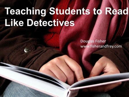 Teaching Students to Read Like Detectives Douglas Fisher www.fisherandfrey.com.