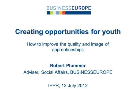 Robert Plummer Adviser, Social Affairs, BUSINESSEUROPE IPPR, 12 July 2012 Creating opportunities for youth How to improve the quality and image of apprenticeships.