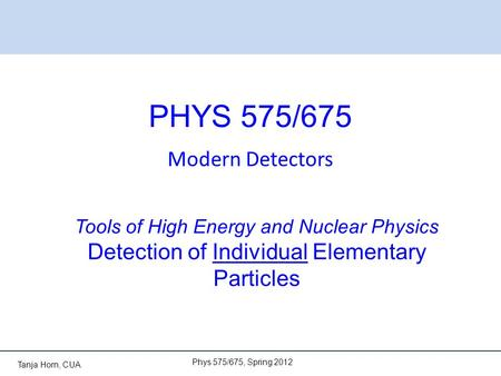 Tanja Horn, CUA PHYS 575/675 Modern Detectors Phys 575/675, Spring 2012 Tools of High Energy and Nuclear Physics Detection of Individual Elementary Particles.